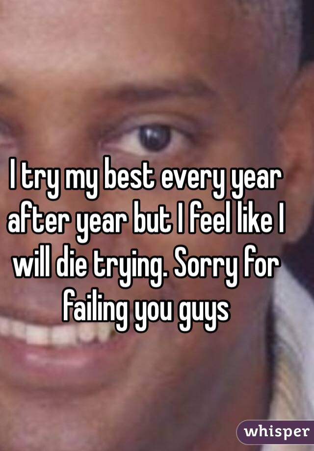 I try my best every year after year but I feel like I will die trying. Sorry for failing you guys