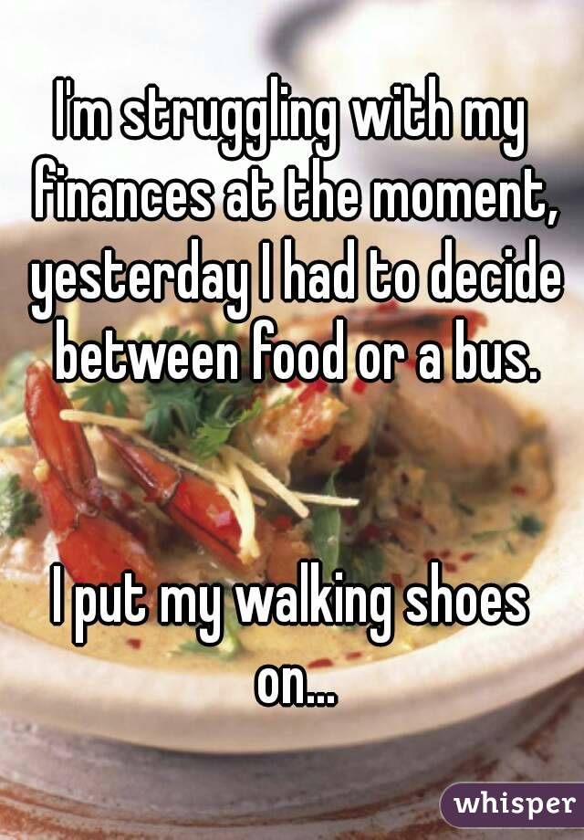 I'm struggling with my finances at the moment, yesterday I had to decide between food or a bus.   I put my walking shoes on...