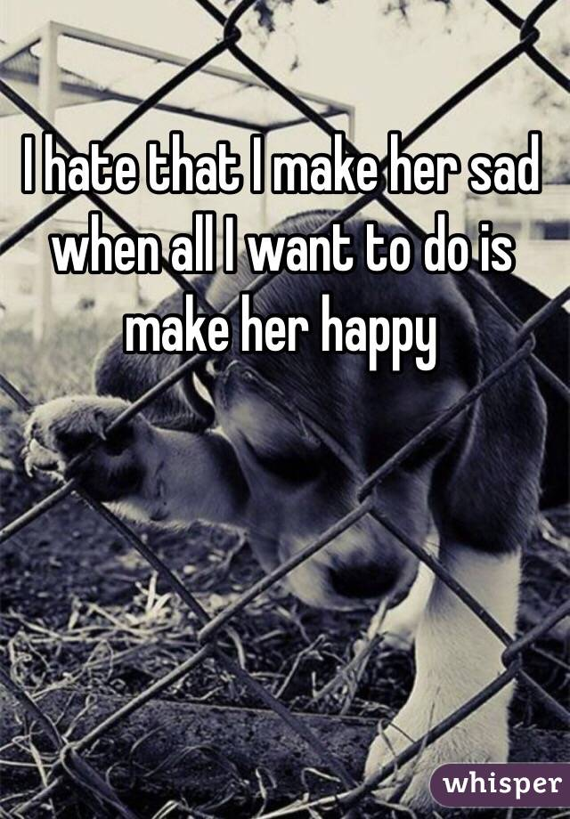 I hate that I make her sad when all I want to do is make her happy
