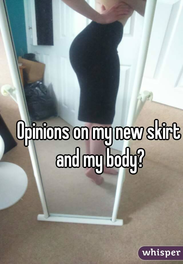 Opinions on my new skirt and my body?