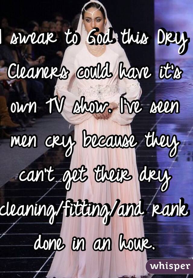 I swear to God this Dry Cleaners could have it's own TV show. I've seen men cry because they can't get their dry cleaning/fitting/and rank done in an hour.