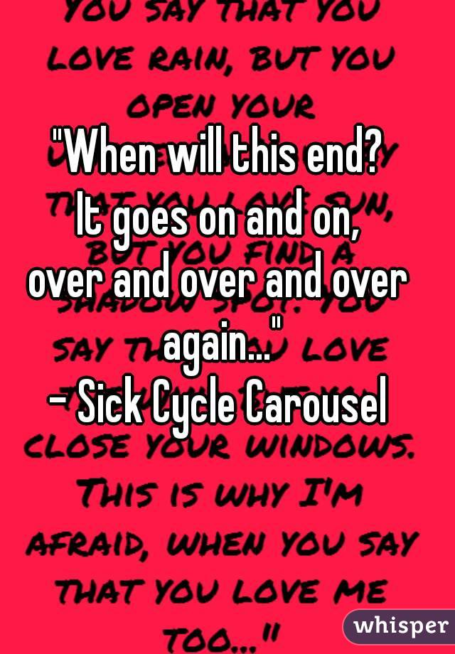 """""""When will this end? It goes on and on, over and over and over again..."""" - Sick Cycle Carousel"""