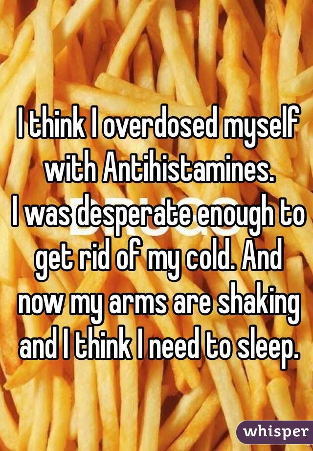 I think I overdosed myself with Antihistamines. I was desperate enough to get rid of my cold. And now my arms are shaking and I think I need to sleep.