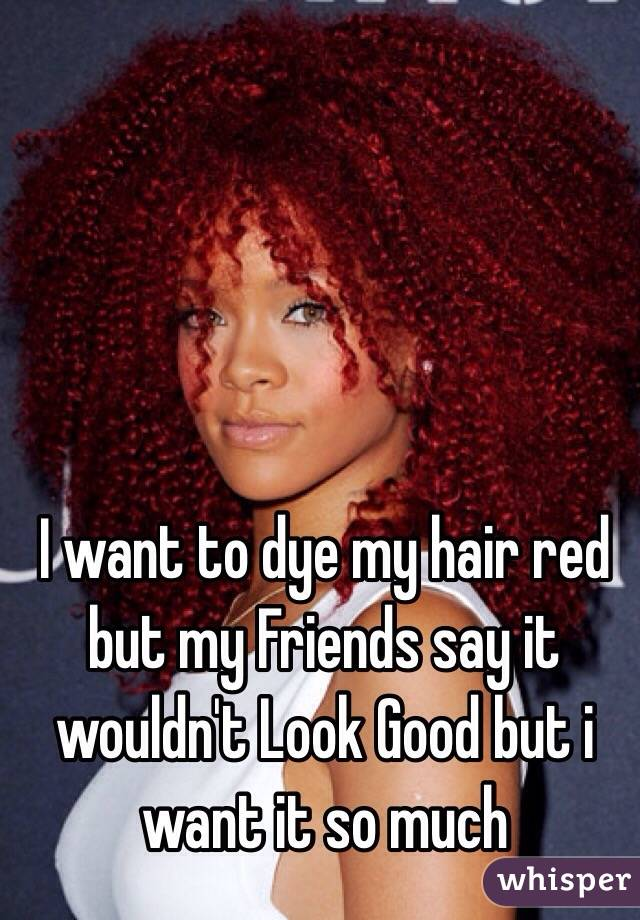 I want to dye my hair red but my Friends say it wouldn't Look Good but i want it so much
