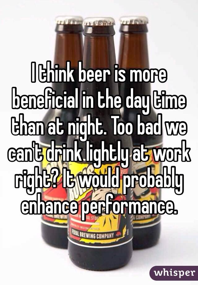 I think beer is more beneficial in the day time than at night. Too bad we can't drink lightly at work right? It would probably enhance performance.