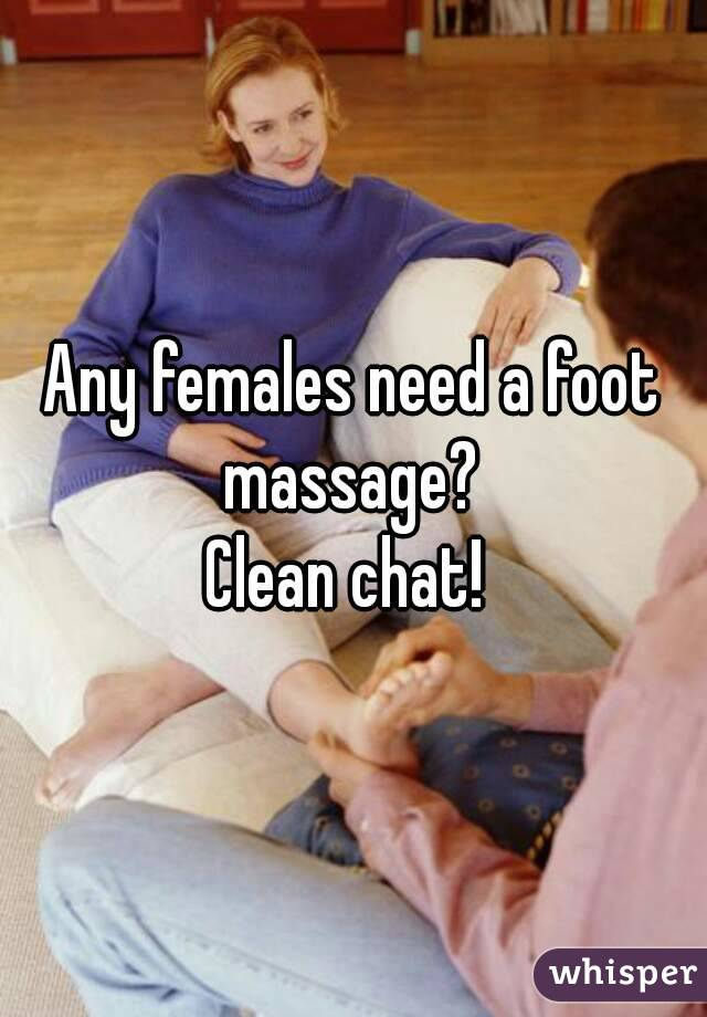 Any females need a foot massage?  Clean chat!