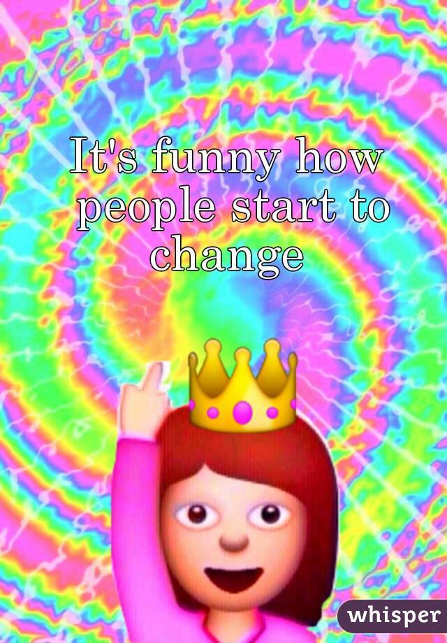 It's funny how people start to change