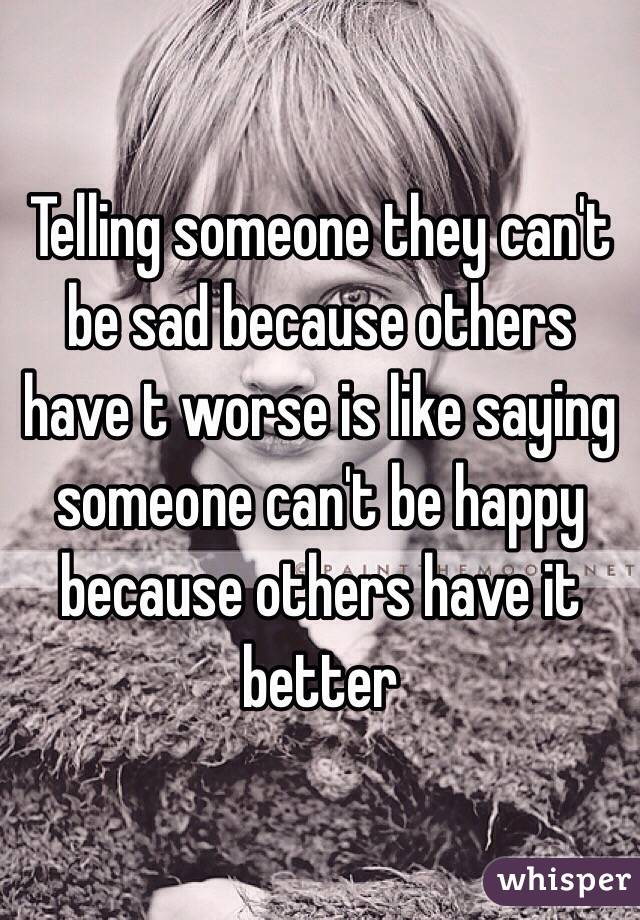 Telling someone they can't be sad because others have t worse is like saying someone can't be happy because others have it better