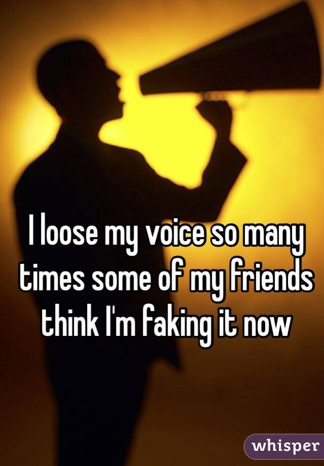 I loose my voice so many times some of my friends think I'm faking it now