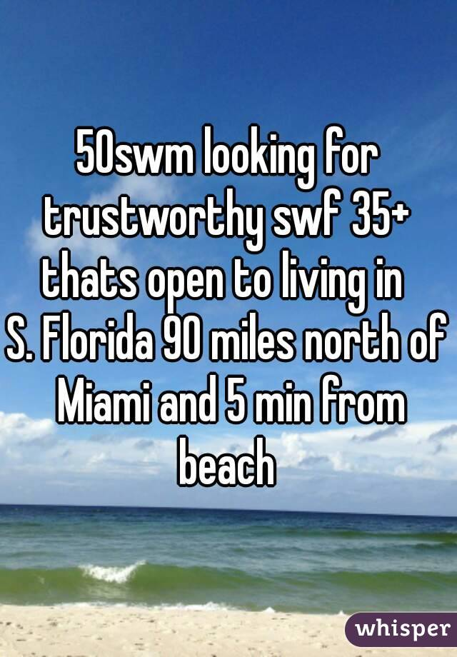 50swm looking for trustworthy swf 35+  thats open to living in  S. Florida 90 miles north of Miami and 5 min from beach