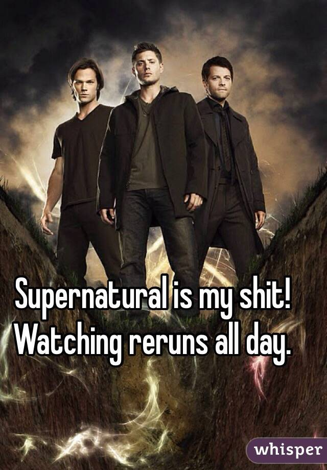 Supernatural is my shit! Watching reruns all day.