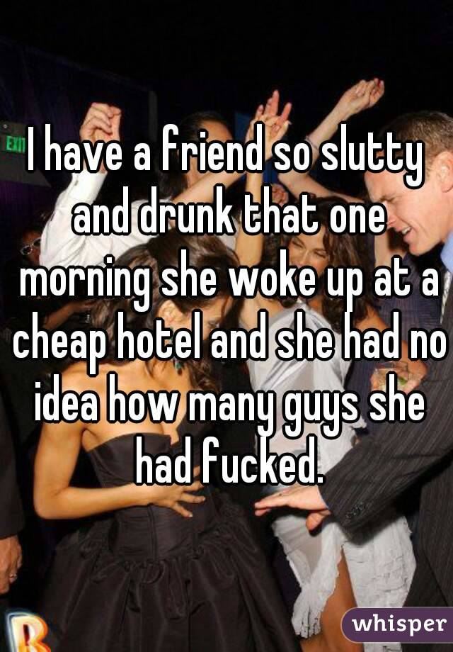 I have a friend so slutty and drunk that one morning she woke up at a cheap hotel and she had no idea how many guys she had fucked.
