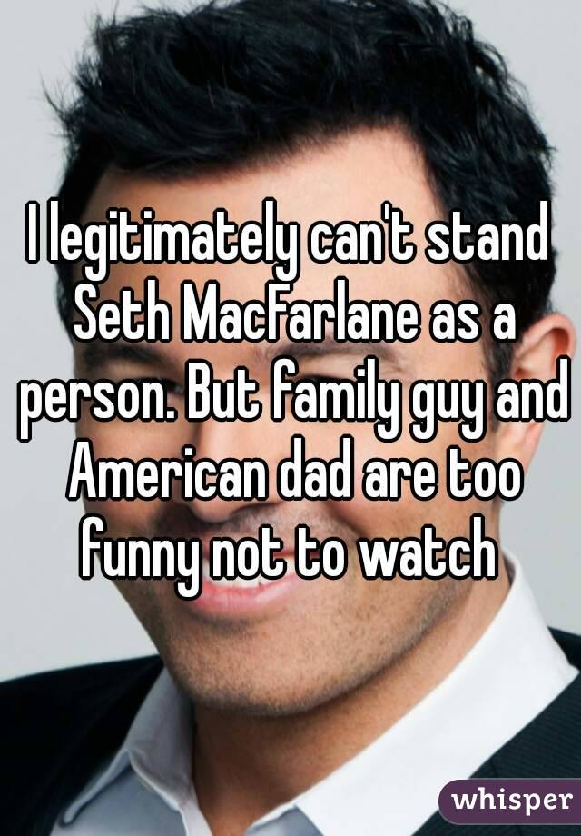 I legitimately can't stand Seth MacFarlane as a person. But family guy and American dad are too funny not to watch