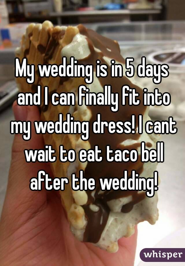 My wedding is in 5 days and I can finally fit into my wedding dress! I cant wait to eat taco bell after the wedding!