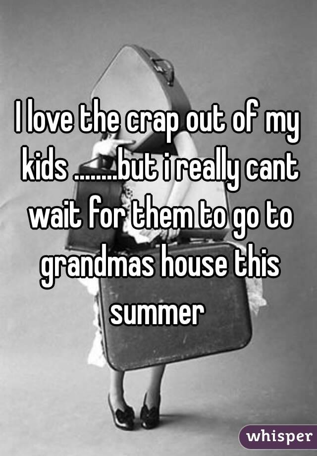 I love the crap out of my kids ........but i really cant wait for them to go to grandmas house this summer