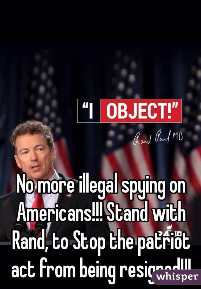 No more illegal spying on Americans!!! Stand with Rand, to Stop the patriot act from being resigned!!!