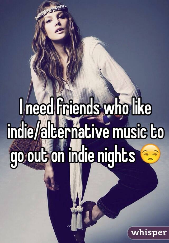 I need friends who like indie/alternative music to go out on indie nights 😒