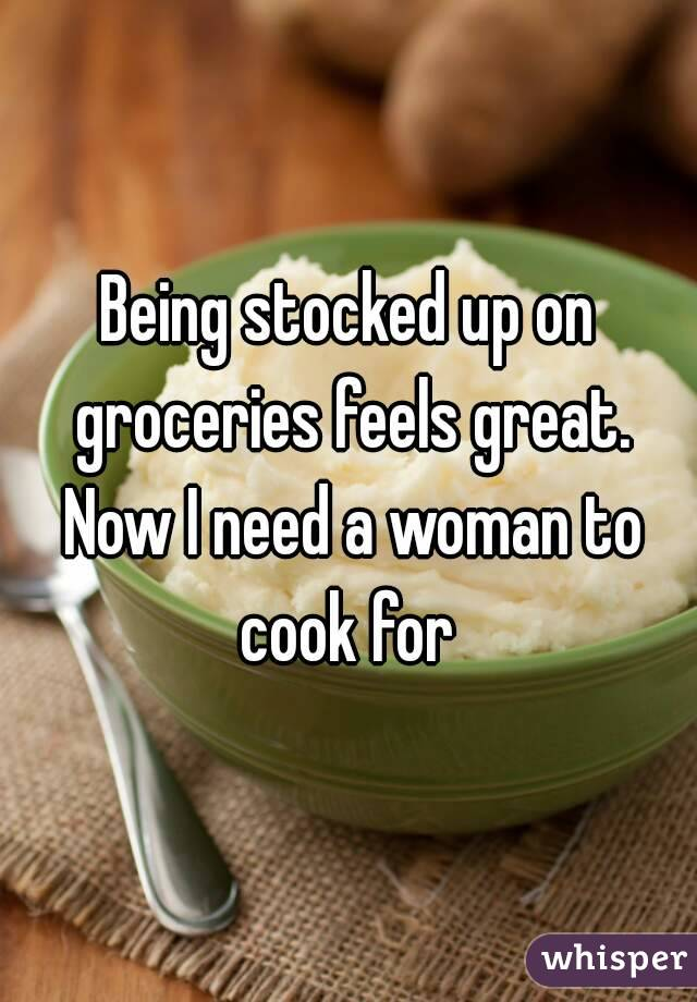 Being stocked up on groceries feels great. Now I need a woman to cook for