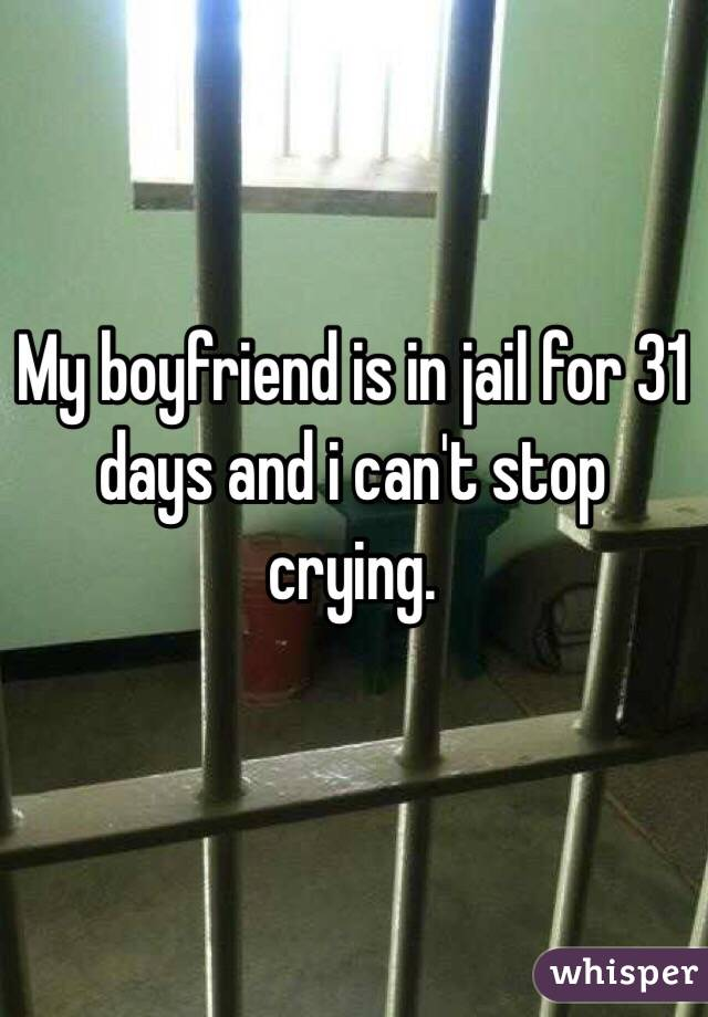 My boyfriend is in jail for 31 days and i can't stop crying.