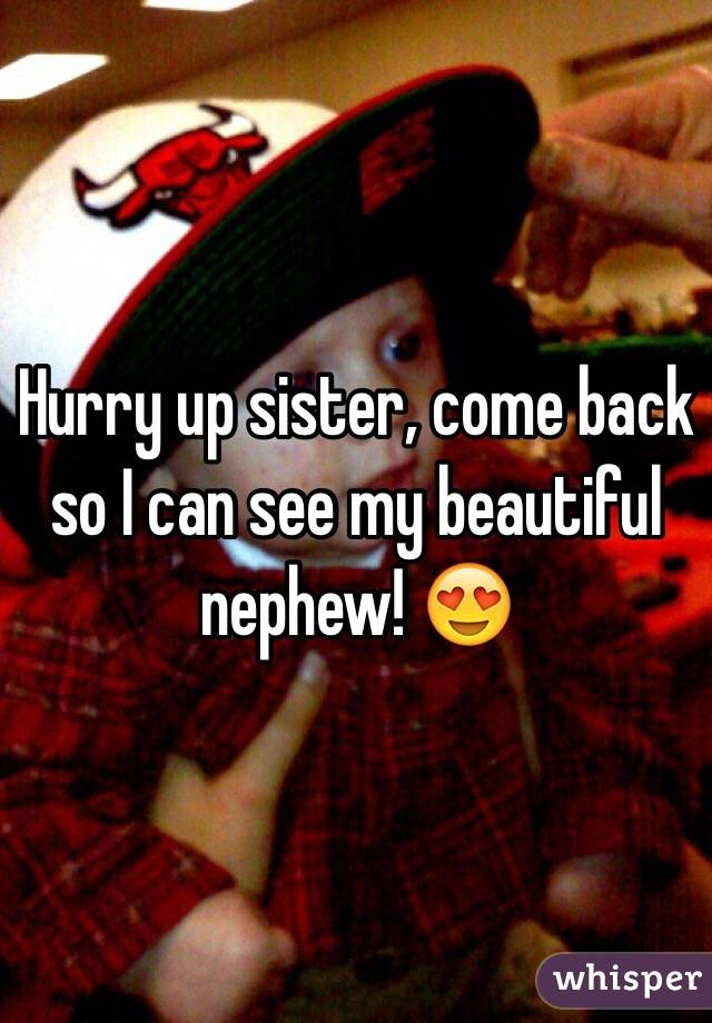 Hurry up sister, come back so I can see my beautiful nephew! 😍