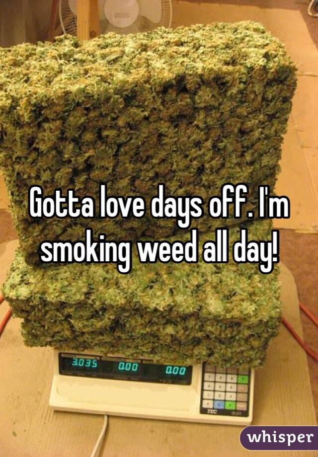 Gotta love days off. I'm smoking weed all day!