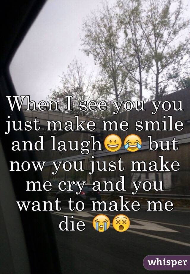 When I see you you just make me smile and laugh😀😂 but now you just make me cry and you want to make me die 😭😵