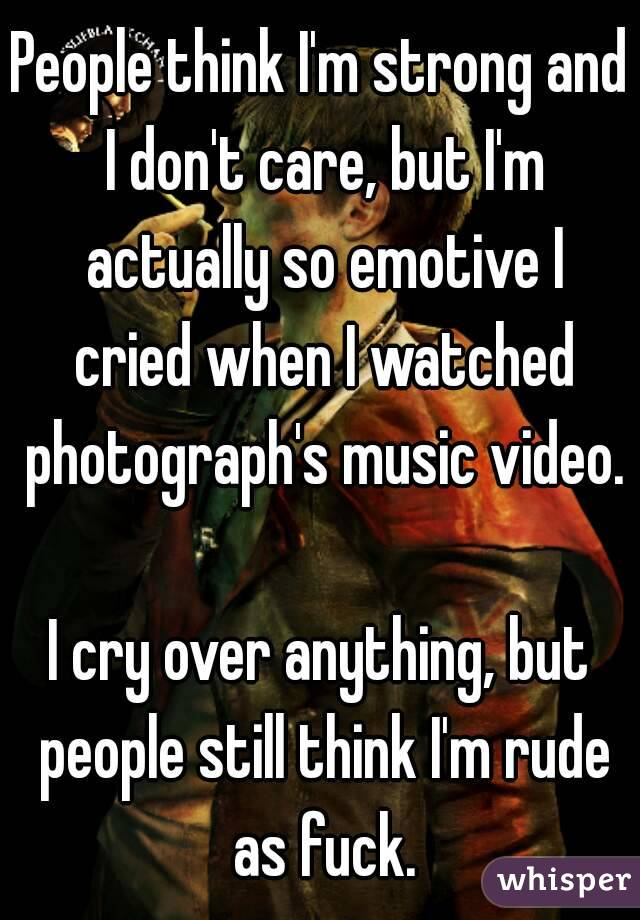 People think I'm strong and I don't care, but I'm actually so emotive I cried when I watched photograph's music video.  I cry over anything, but people still think I'm rude as fuck.