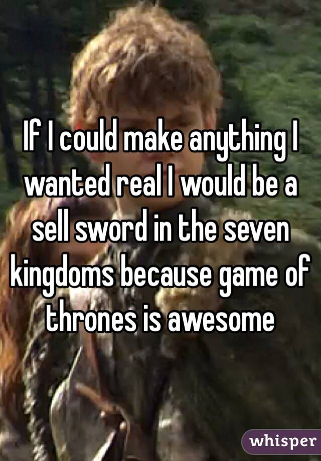 If I could make anything I wanted real I would be a sell sword in the seven kingdoms because game of thrones is awesome