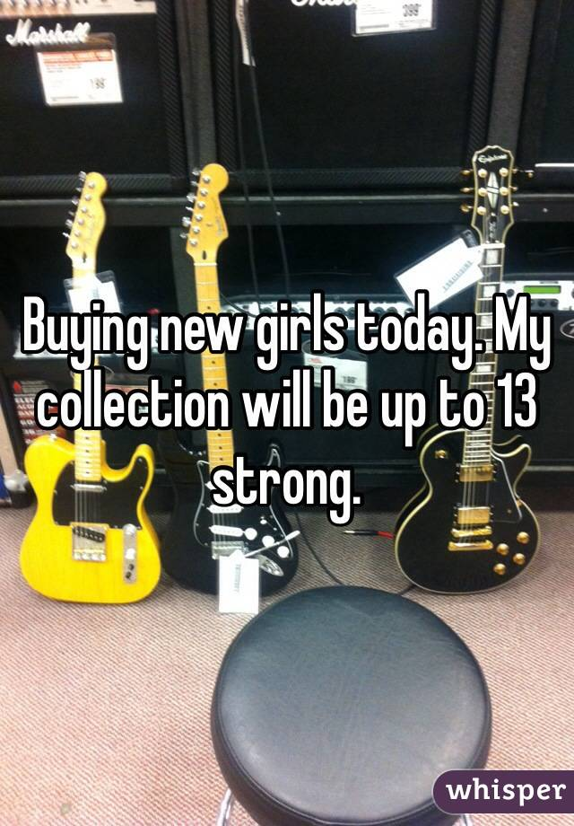 Buying new girls today. My collection will be up to 13 strong.