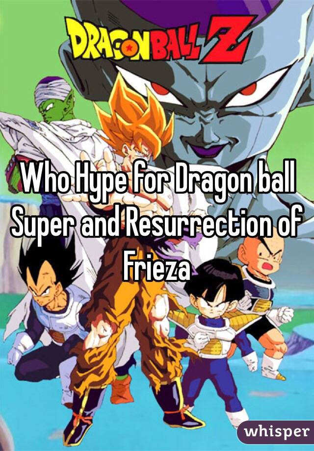 Who Hype for Dragon ball Super and Resurrection of Frieza