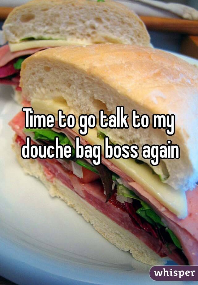 Time to go talk to my douche bag boss again