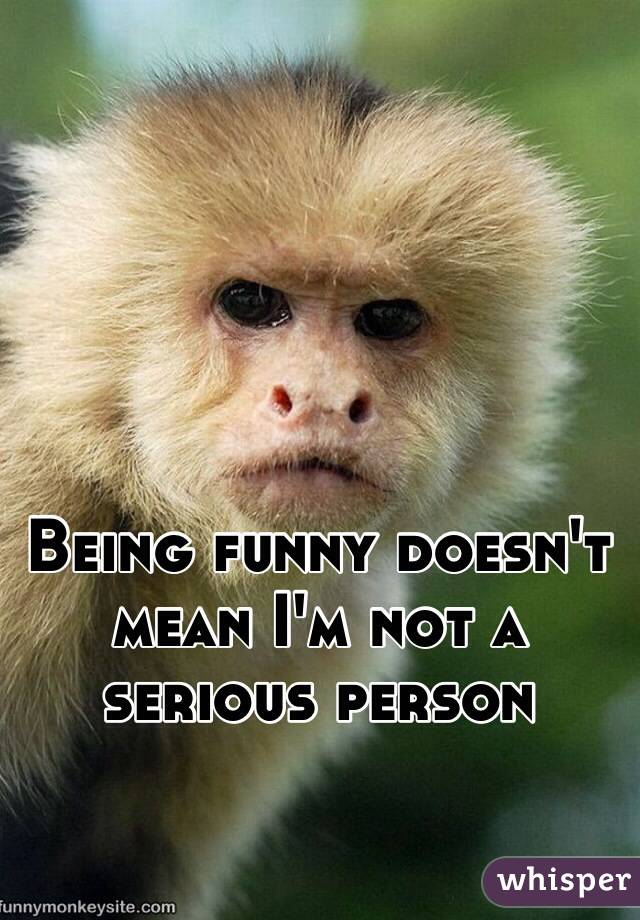 Being funny doesn't mean I'm not a serious person