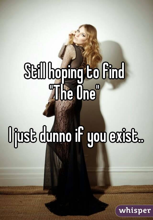 """Still hoping to find  """"The One""""   I just dunno if you exist.."""