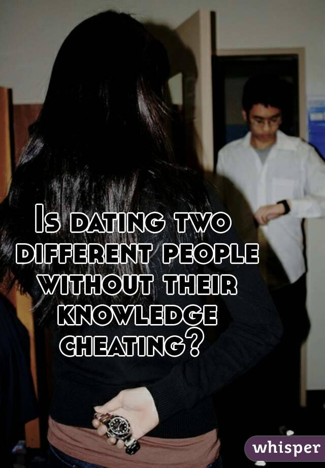 Is dating two different people without their knowledge cheating?
