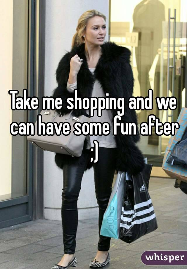Take me shopping and we can have some fun after ;)