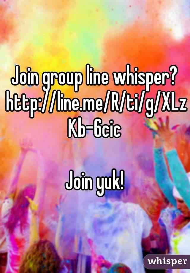 Join group line whisper? http://line.me/R/ti/g/XLzKb-6cic  Join yuk!