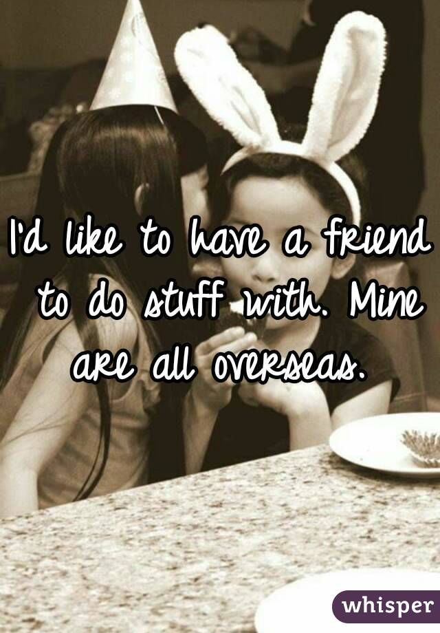 I'd like to have a friend to do stuff with. Mine are all overseas.
