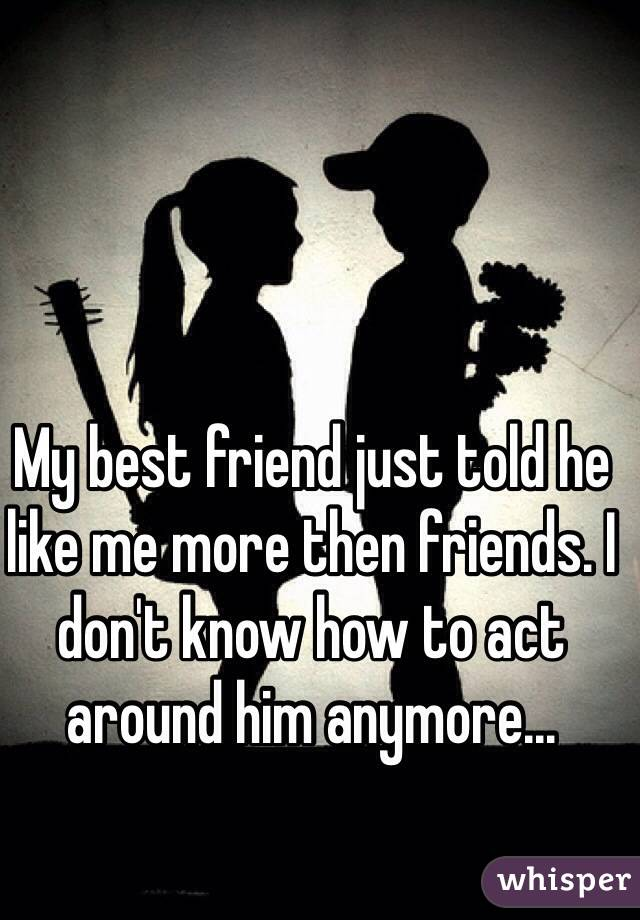 My best friend just told he like me more then friends. I don't know how to act around him anymore...