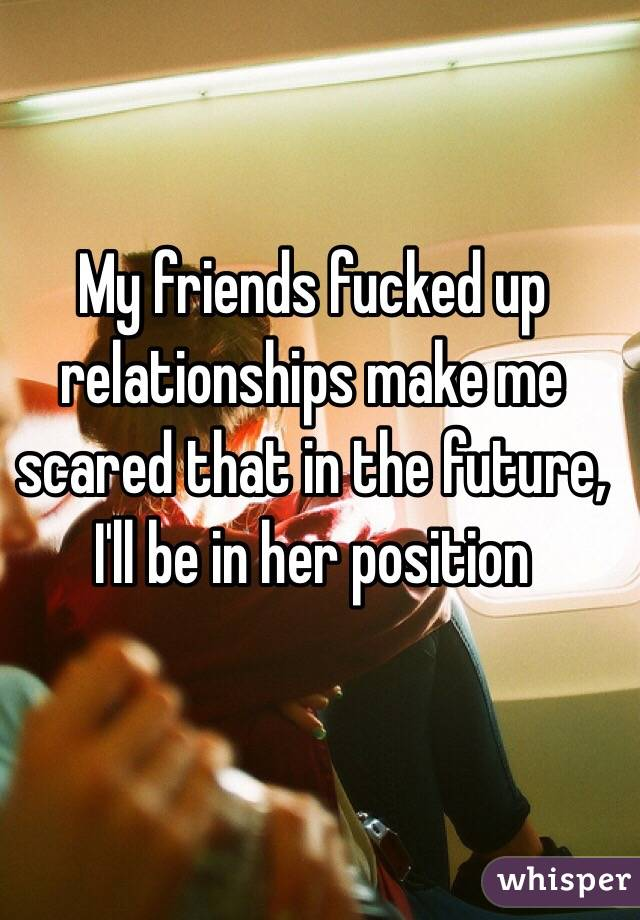 My friends fucked up relationships make me scared that in the future, I'll be in her position
