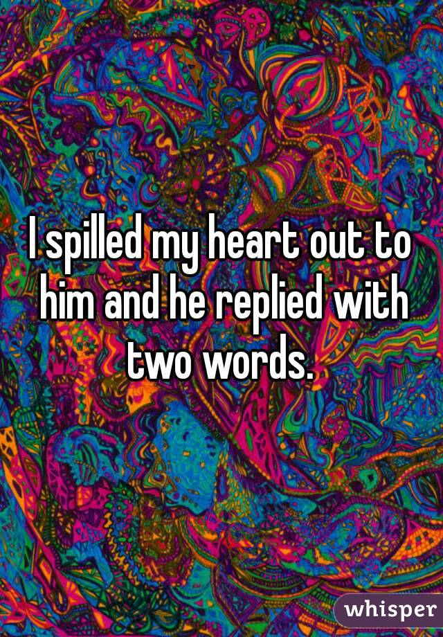 I spilled my heart out to him and he replied with two words.