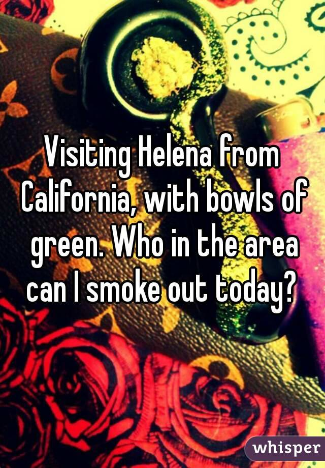 Visiting Helena from California, with bowls of green. Who in the area can I smoke out today?