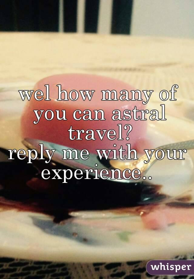 wel how many of you can astral travel? reply me with your experience..