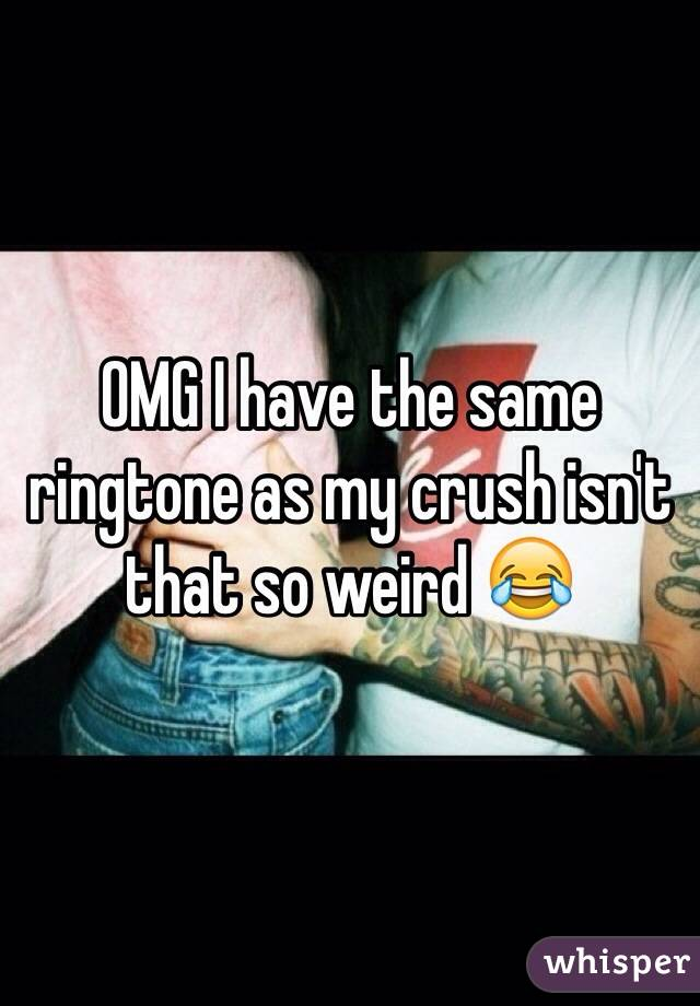 OMG I have the same ringtone as my crush isn't that so weird 😂