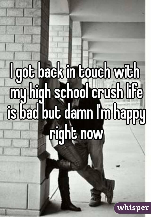 I got back in touch with my high school crush life is bad but damn I'm happy right now