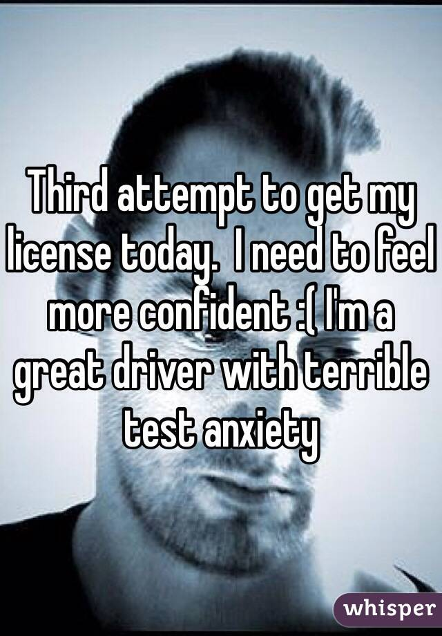 Third attempt to get my license today.  I need to feel more confident :( I'm a great driver with terrible test anxiety