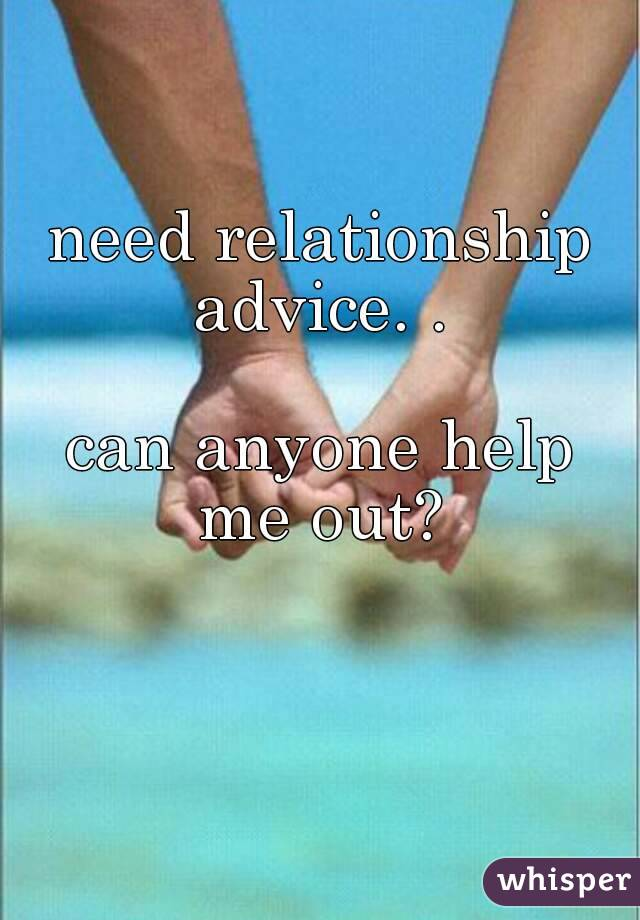 need relationship advice. .   can anyone help me out?