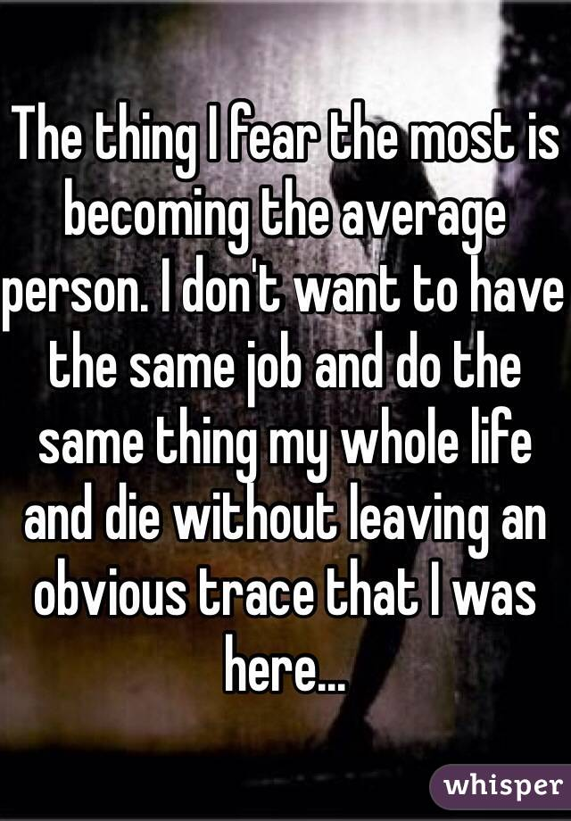 The thing I fear the most is becoming the average person. I don't want to have the same job and do the same thing my whole life and die without leaving an obvious trace that I was here...