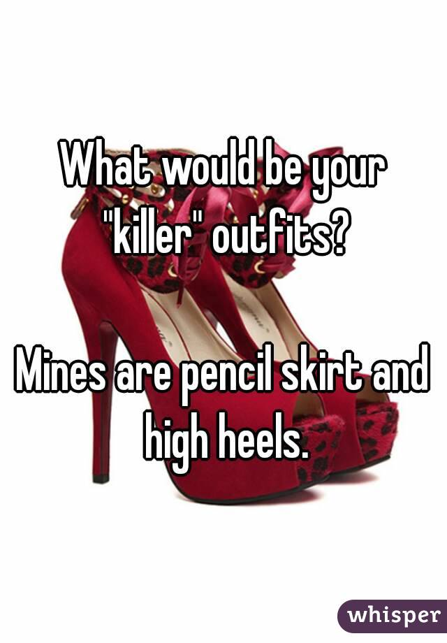 "What would be your ""killer"" outfits?  Mines are pencil skirt and high heels."