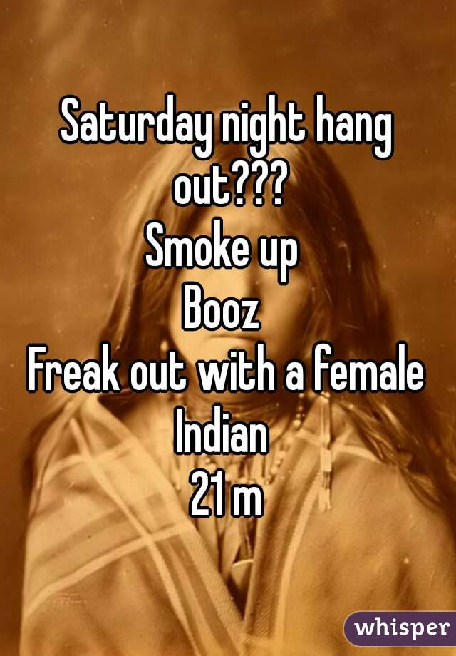 Saturday night hang out??? Smoke up  Booz  Freak out with a female Indian  21 m