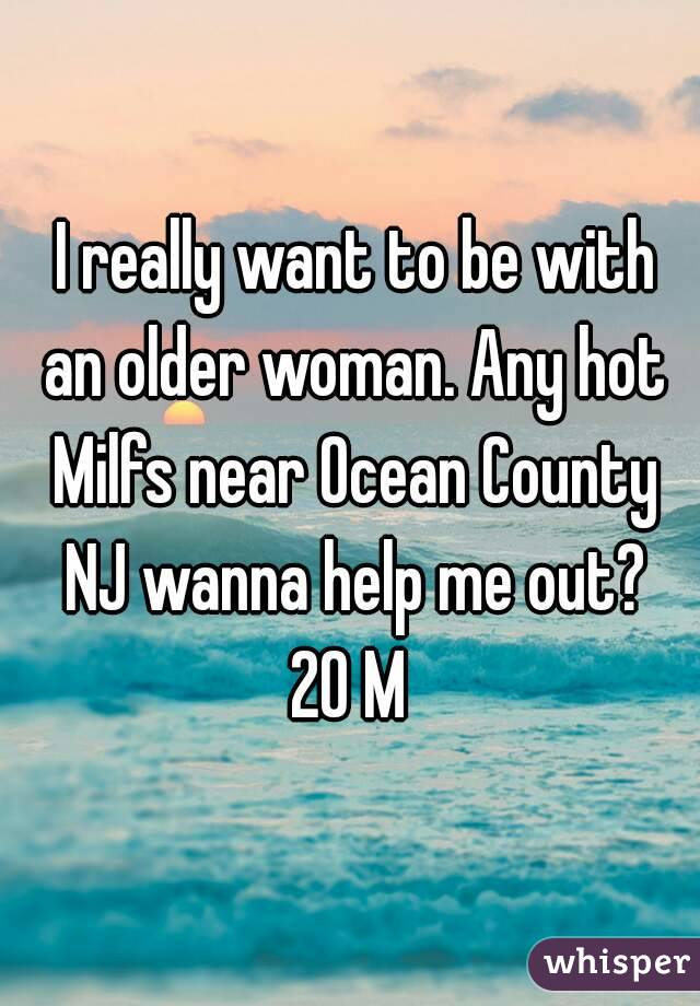 I really want to be with an older woman. Any hot Milfs near Ocean County NJ wanna help me out? 20 M